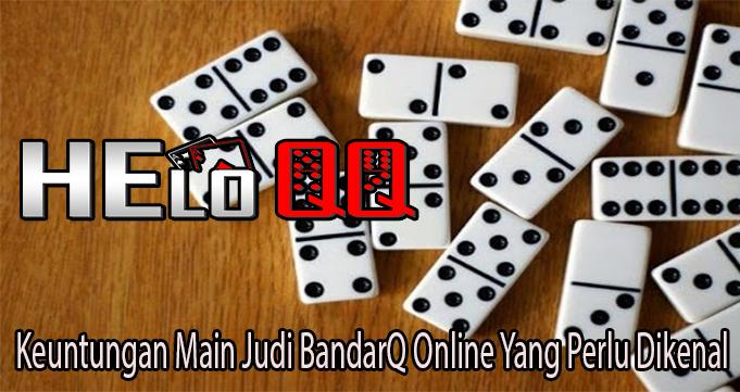 Keuntungan Main Judi BandarQ Online Yang Perlu Dikenal